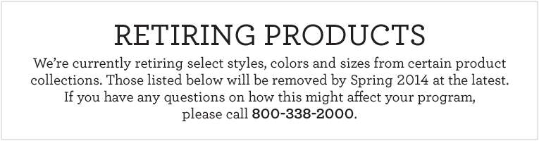 We're currently retiring select colors and sizes from certain product collections. Those listed below will be removed by Spring 2014 at the latest. If you have any questions on how this might affect your program, please call 800-338-2000.