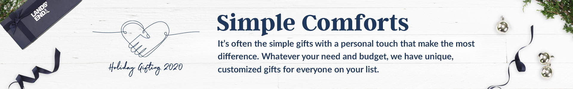 Simple Comforts. It's often the simple gifts with a personal touch that make the most difference. Whatever your need and budget, we have you unique, customized gifts for everyone on your list.